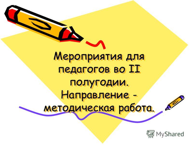 Мероприятия для педагогов во II полугодии. Направление - методическая работа.