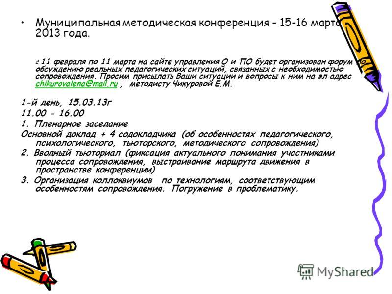 Муниципальная методическая конференция - 15-16 марта 2013 года. С 11 февраля по 11 марта на сайте управления О и ПО будет организован форум по обсуждению реальных педагогических ситуаций, связанных с необходимостью сопровождения. Просим присылать Ваш