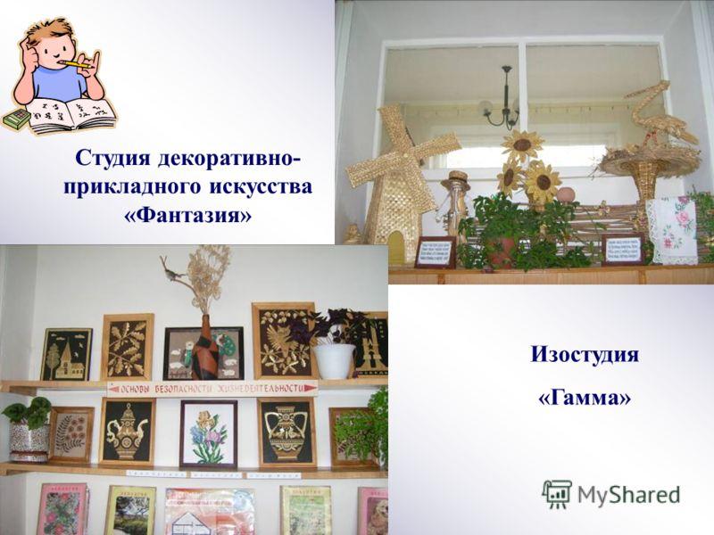 Студия декоративно- прикладного искусства «Фантазия» Изостудия «Гамма»