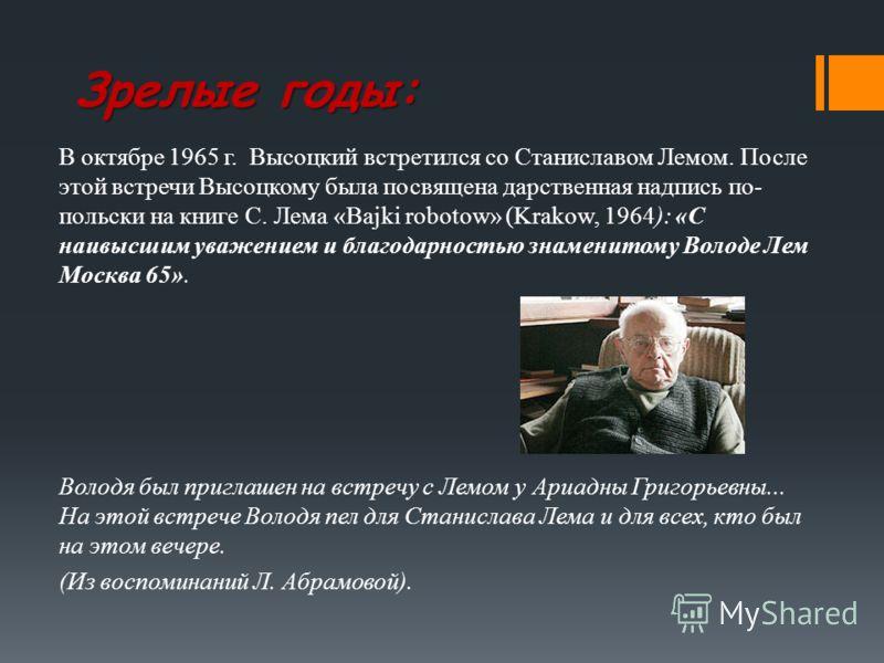 Зрелые годы: В октябре 1965 г. Высоцкий встретился со Станиславом Лемом. После этой встречи Высоцкому была посвящена дарственная надпись по- польски на книге С. Лема «Bajki robotow» (Krakow, 1964): «С наивысшим уважением и благодарностью знаменитому