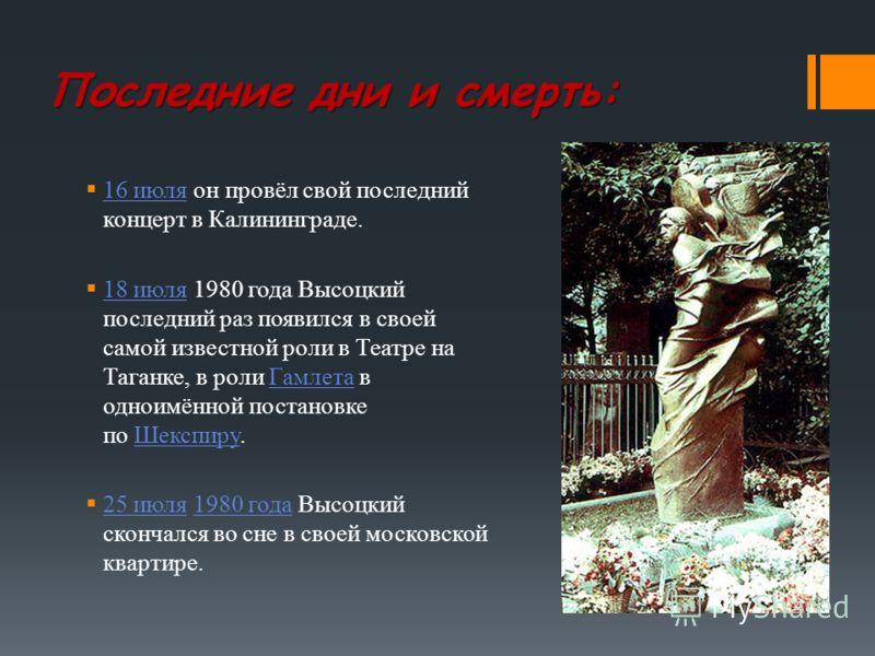 Последние дни и смерть: 16 июля он провёл свой последний концерт в Калининграде. 16 июля 18 июля 1980 года Высоцкий последний раз появился в своей самой известной роли в Театре на Таганке, в роли Гамлета в одноимённой постановке по Шекспиру. 18 июляГ