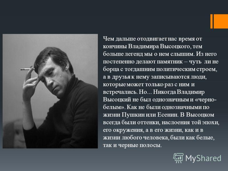 Чем дальше отодвигает нас время от кончины Владимира Высоцкого, тем больше легенд мы о нем слышим. Из него постепенно делают памятник – чуть ли не борца с тогдашним политическим строем, а в друзья к нему записываются люди, которые может только раз с