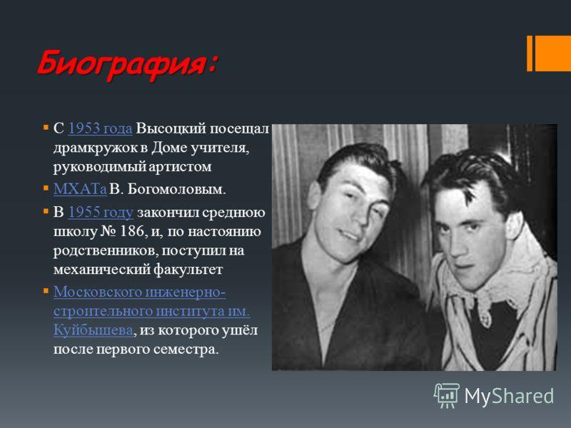Биография: С 1953 года Высоцкий посещал драмкружок в Доме учителя, руководимый артистом 1953 года МХАТа В. Богомоловым. МХАТа В 1955 году закончил среднюю школу 186, и, по настоянию родственников, поступил на механический факультет 1955 году Московск
