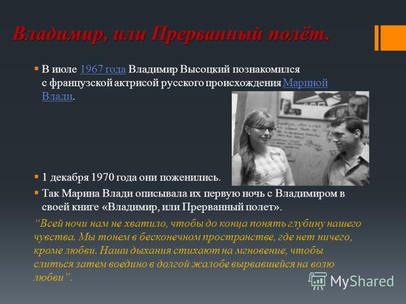 Владимир, или Прерванный полёт. В июле 1967 года Владимир Высоцкий познакомился с французской актрисой русского происхождения Мариной Влади.1967 годаМариной Влади 1 декабря 1970 года они поженились. Так Марина Влади описывала их первую ночь с Владими