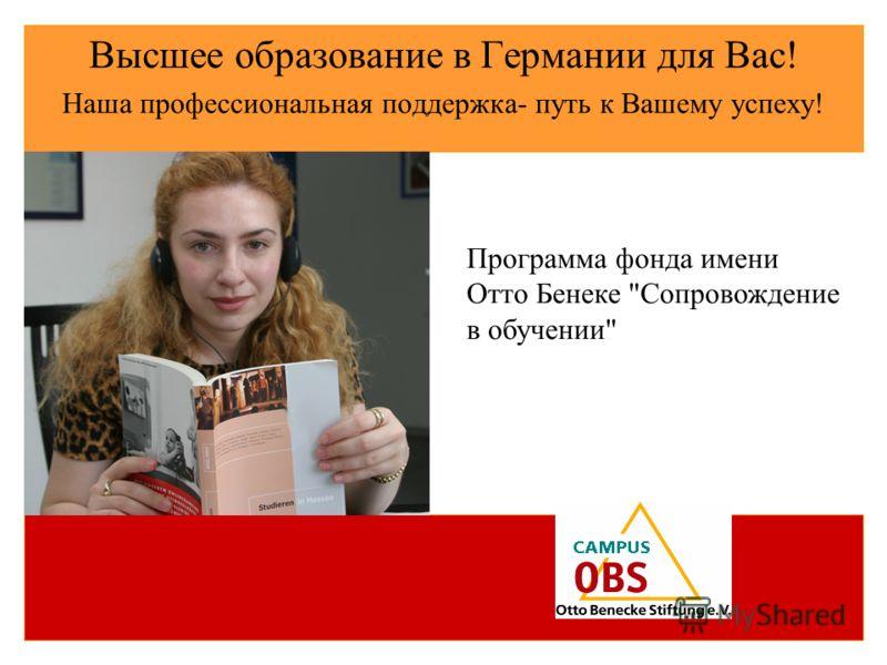 Высшее образование в Германии для Вас! Наша профессиональная поддержка- путь к Вашему успеху! Программа фонда имени Отто Бенеке Сопровождение в обучении