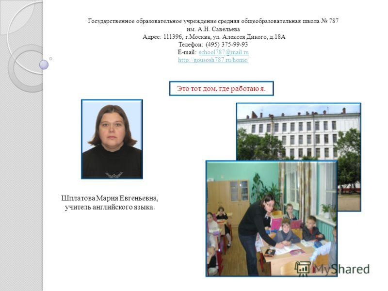 Государственное образовательное учреждение средняя общеобразовательная школа 787 им. А.Н. Савельева Адрес: 111396, г.Москва, ул. Алексея Дикого, д.18А Телефон: (495) 375-99-93 E-mail: school787@mail.ru http://gousosh787.ru/home/school787@mail.ru http
