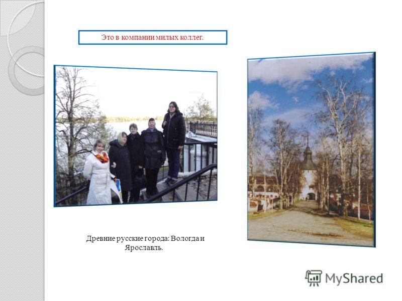 Это в компании милых коллег. Древние русские города: Вологда и Ярославль.