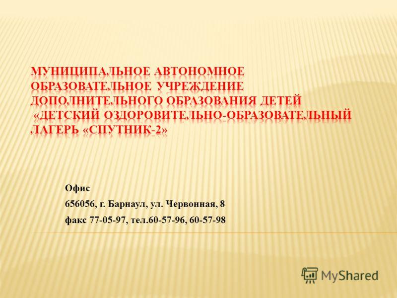 Офис 656056, г. Барнаул, ул. Червонная, 8 факс 77-05-97, тел.60-57-96, 60-57-98