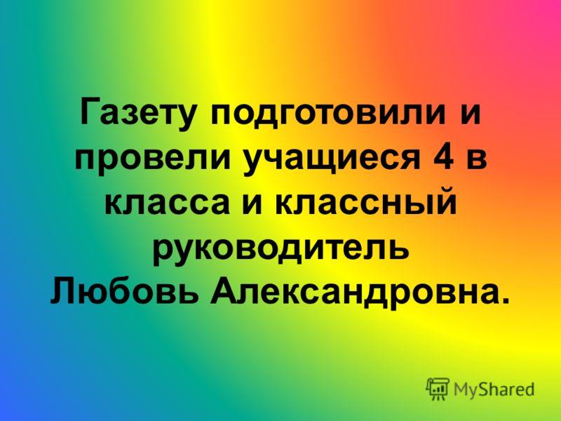 Газету подготовили и провели учащиеся 4 в класса и классный руководитель Любовь Александровна.