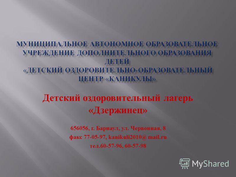 Детский оздоровительный лагерь « Дзержинец » 656056, г. Барнаул, ул. Червонная, 8 факс 77-05-97, kanikuli 2010@ mail. ru тел.60-57-96, 60-57-98