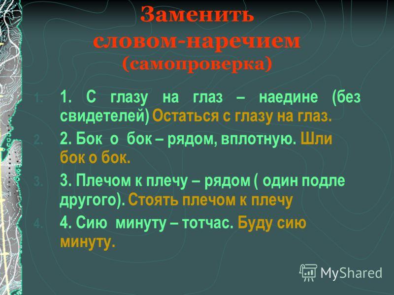 Заменить словом-наречием 1. 1. С глазу на глаз – 2. 2. Бок о бок – 3. 3. Плечом к плечу – 4. 4. Сию минуту -