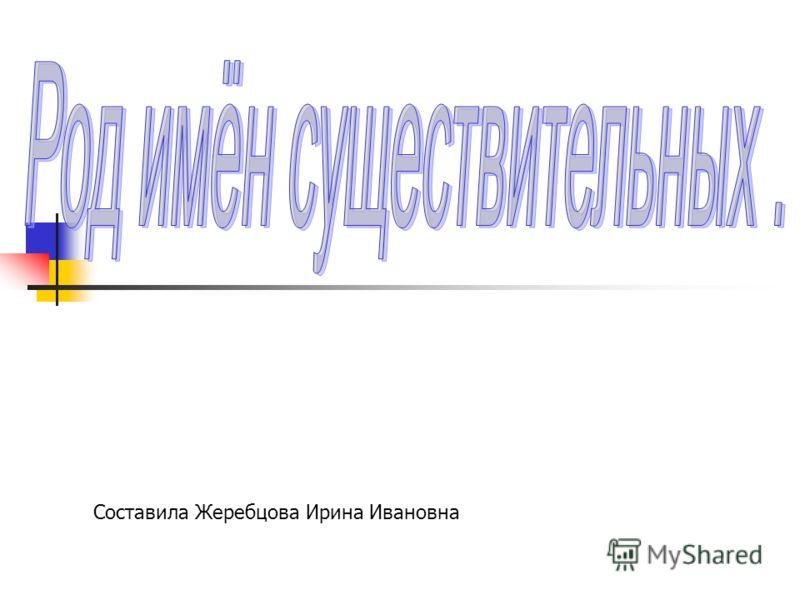 Составила Жеребцова Ирина Ивановна
