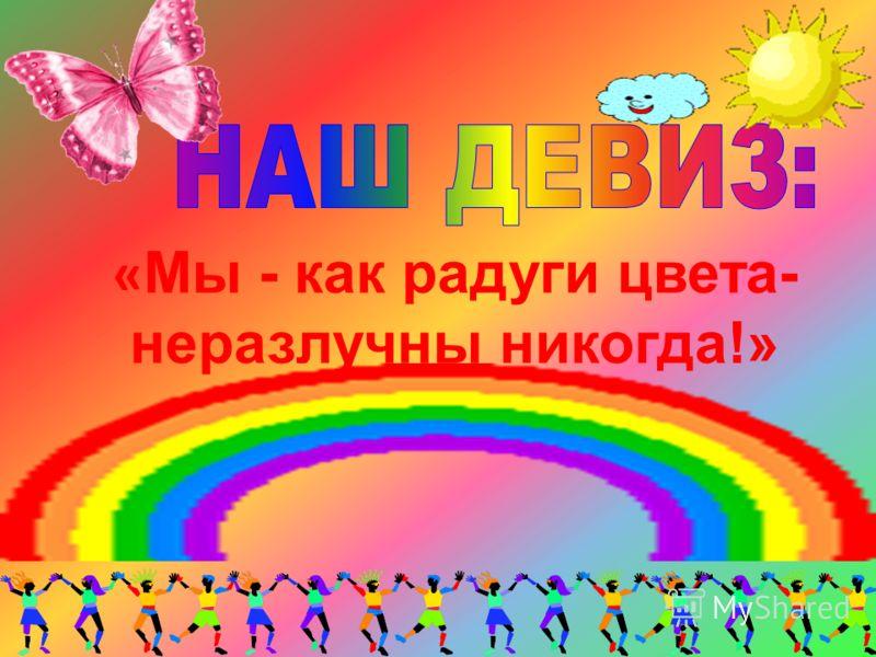 « Мы - как радуги цвета- неразлучны никогда!»