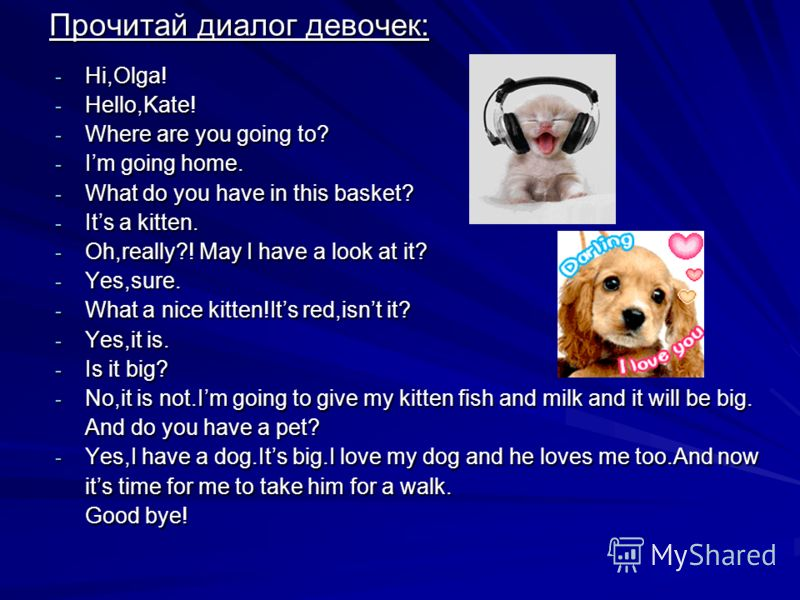 Прочитай диалог девочек: - Hi,Olga! - Hello,Kate! - Where are you going to? - Im going home. - What do you have in this basket? - Its a kitten. - Oh,really?! May I have a look at it? - Yes,sure. - What a nice kitten!Its red,isnt it? - Yes,it is. - Is