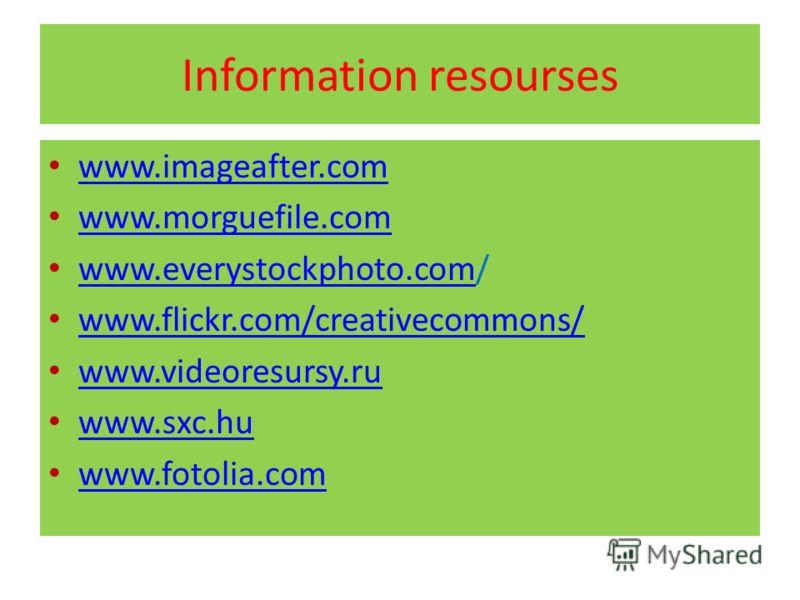 Information resourses www.imageafter.com www.morguefile.com www.everystockphoto.com/ www.everystockphoto.com www.flickr.com/creativecommons/ www.videoresursy.ru www.sxc.hu www.fotolia.com