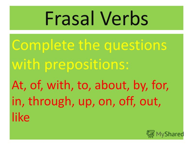 Frasal Verbs Complete the questions with prepositions: At, of, with, to, about, by, for, in, through, up, on, off, out, like