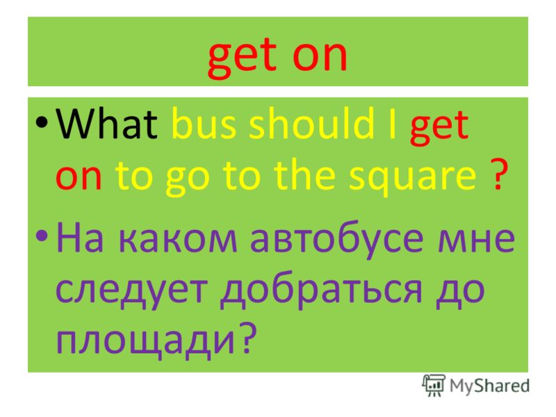 get on What bus should I get on to go to the square ? На каком автобусе мне следует добраться до площади?