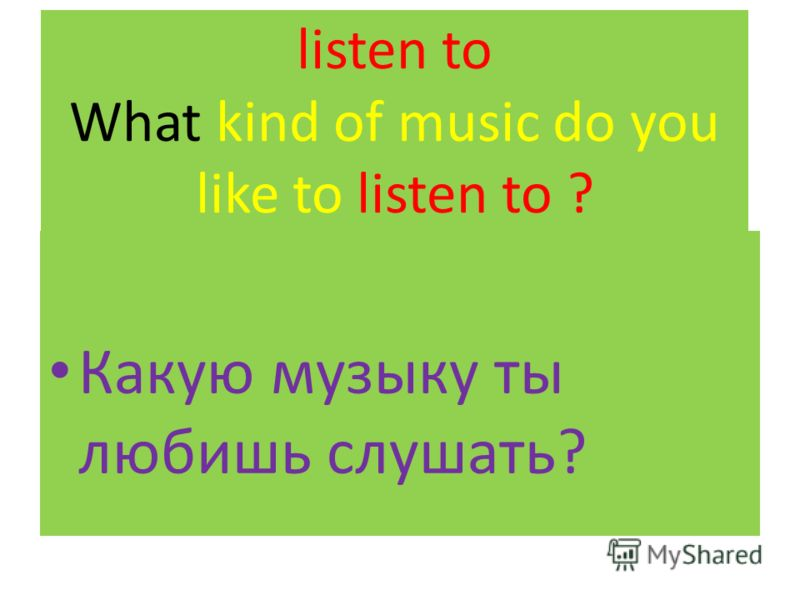 listen to What kind of music do you like to listen to ? Какую музыку ты любишь слушать?