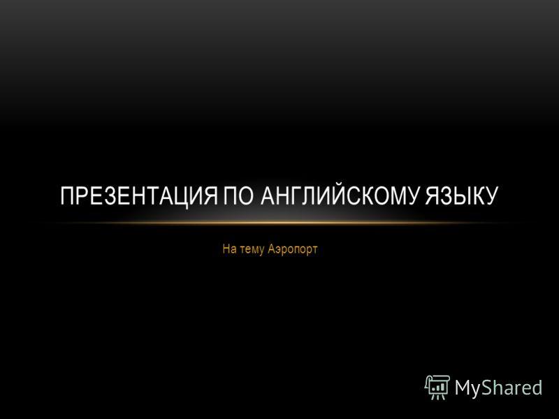 На тему Аэропорт ПРЕЗЕНТАЦИЯ ПО АНГЛИЙСКОМУ ЯЗЫКУ