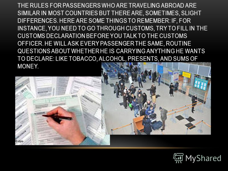 THE RULES FOR PASSENGERS WHO ARE TRAVELING ABROAD ARE SIMILAR IN MOST COUNTRIES BUT THERE ARE, SOMETIMES, SLIGHT DIFFERENCES. HERE ARE SOME THINGS TO REMEMBER: IF, FOR INSTANCE, YOU NEED TO GO THROUGH CUSTOMS, TRY TO FILL IN THE CUSTOMS DECLARATION B