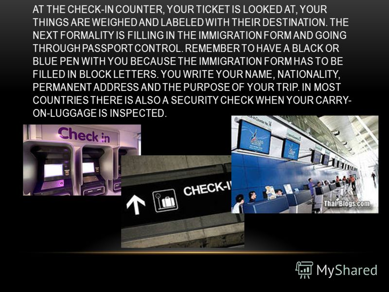 AT THE CHECK-IN COUNTER, YOUR TICKET IS LOOKED AT, YOUR THINGS ARE WEIGHED AND LABELED WITH THEIR DESTINATION. THE NEXT FORMALITY IS FILLING IN THE IMMIGRATION FORM AND GOING THROUGH PASSPORT CONTROL. REMEMBER TO HAVE A BLACK OR BLUE PEN WITH YOU BEC