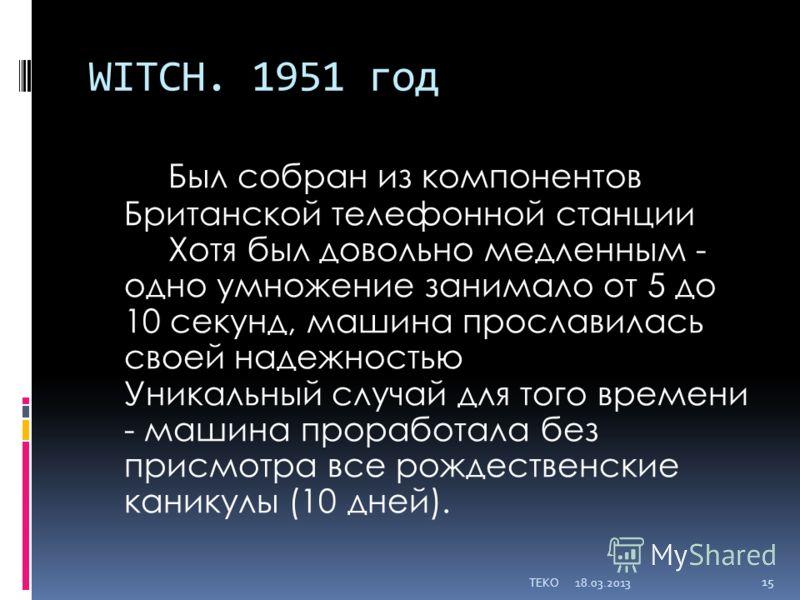 WITCH. 1951 год Был собран из компонентов Британской телефонной станции Хотя был довольно медленным - одно умножение занимало от 5 до 10 секунд, машина прославилась своей надежностью Уникальный случай для того времени - машина проработала без присмот
