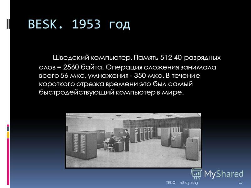 BESK. 1953 год Шведский компьютер. Память 512 40-разрядных слов = 2560 байта. Операция сложения занимала всего 56 мкс, умножения - 350 мкс. В течение короткого отрезка времени это был самый быстродействующий компьютер в мире. 18.03.2013TEKO 17