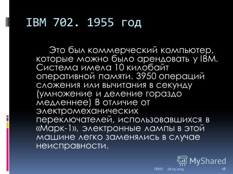 IBM 702. 1955 год Это был коммерческий компьютер, которые можно было арендовать у IBM. Система имела 10 килобайт оперативной памяти. 3950 операций сложения или вычитания в секунду (умножение и деление гораздо медленнее) В отличие от электромеханическ