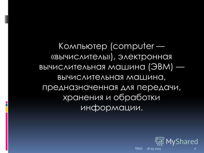 Компьютер (computer «вычислитель»), электронная вычислительная машина (ЭВМ) вычислительная машина, предназначенная для передачи, хранения и обработки информации. 18.03.2013TEKO 2