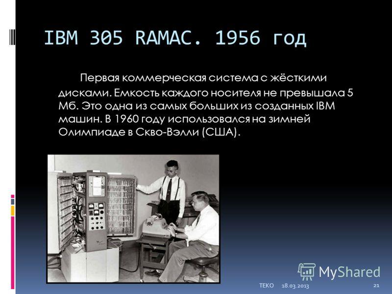 IBM 305 RAMAC. 1956 год Первая коммерческая система с жёсткими дисками. Емкость каждого носителя не превышала 5 Мб. Это одна из самых больших из созданных IBM машин. В 1960 году использовался на зимней Олимпиаде в Скво-Вэлли (США). 18.03.2013TEKO 21