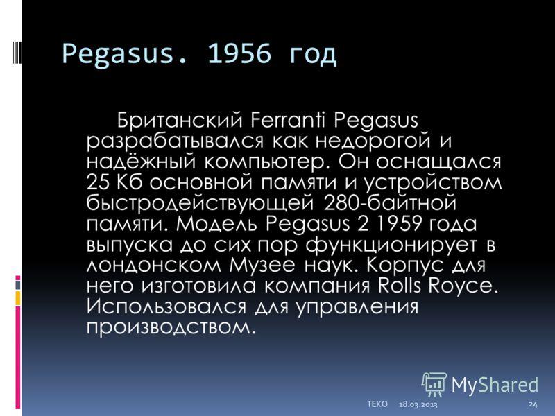 Pegasus. 1956 год Британский Ferranti Pegasus разрабатывался как недорогой и надёжный компьютер. Он оснащался 25 Кб основной памяти и устройством быстродействующей 280-байтной памяти. Модель Pegasus 2 1959 года выпуска до сих пор функционирует в лонд