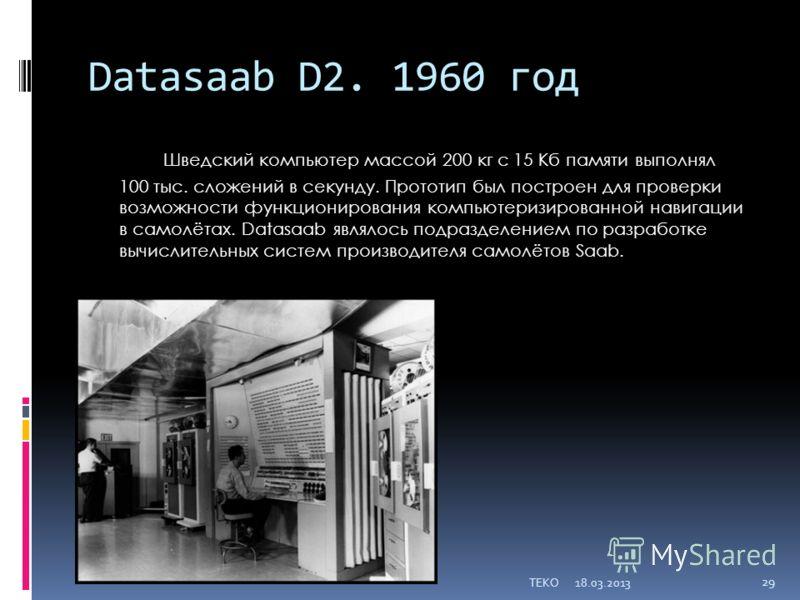 Datasaab D2. 1960 год Шведский компьютер массой 200 кг с 15 Кб памяти выполнял 100 тыс. сложений в секунду. Прототип был построен для проверки возможности функционирования компьютеризированной навигации в самолётах. Datasaab являлось подразделением п