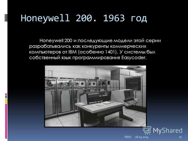 Honeywell 200. 1963 год Honeywell 200 и последующие модели этой серии разрабатывались как конкуренты коммерческих компьютеров от IBM (особенно 1401). У системы был собственный язык программирования Easycoder. 18.03.2013TEKO 31