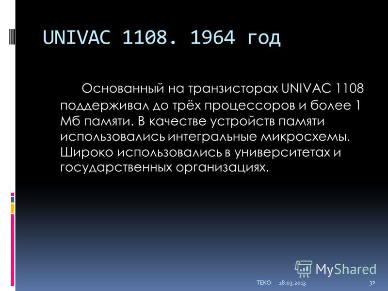UNIVAC 1108. 1964 год Основанный на транзисторах UNIVAC 1108 поддерживал до трёх процессоров и более 1 Мб памяти. В качестве устройств памяти использовались интегральные микросхемы. Широко использовались в университетах и государственных организациях