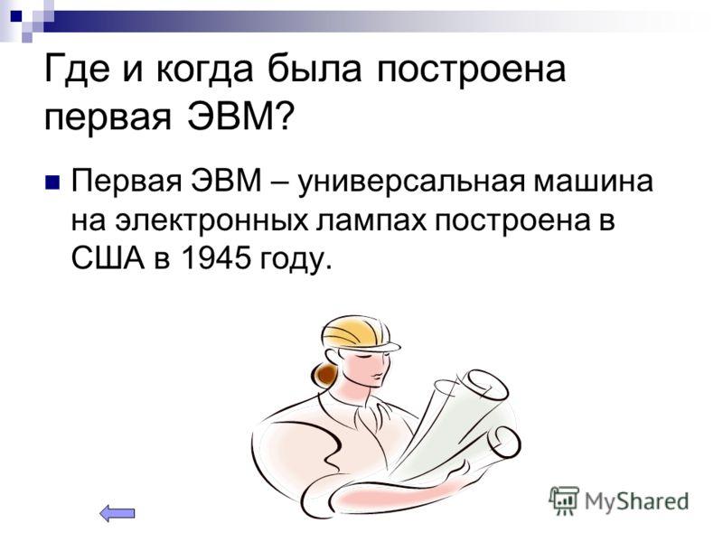 Где и когда была построена первая ЭВМ? Первая ЭВМ – универсальная машина на электронных лампах построена в США в 1945 году.