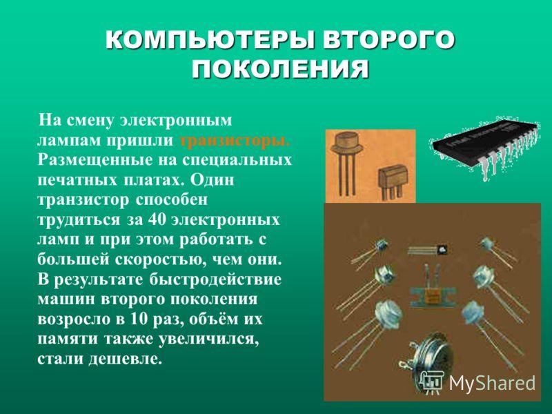 На смену электронным лампам пришли транзисторы. Размещенные на специальных печатных платах. Один транзистор способен трудиться за 40 электронных ламп и при этом работать с большей скоростью, чем они. В результате быстродействие машин второго поколени