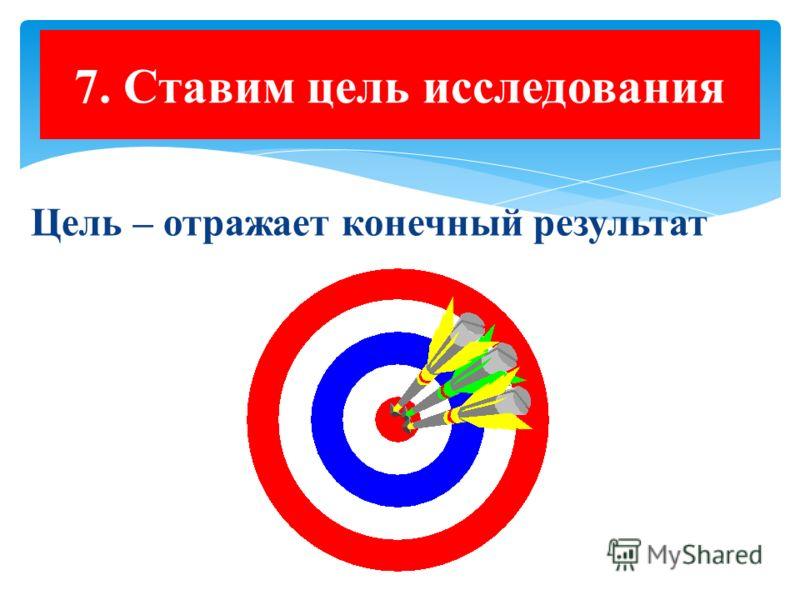 7. Ставим цель исследования Цель – отражает конечный результат