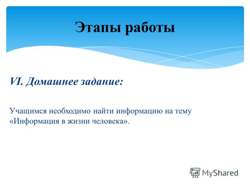 VI. Домашнее задание: Учащимся необходимо найти информацию на тему «Информация в жизни человека». Этапы работы