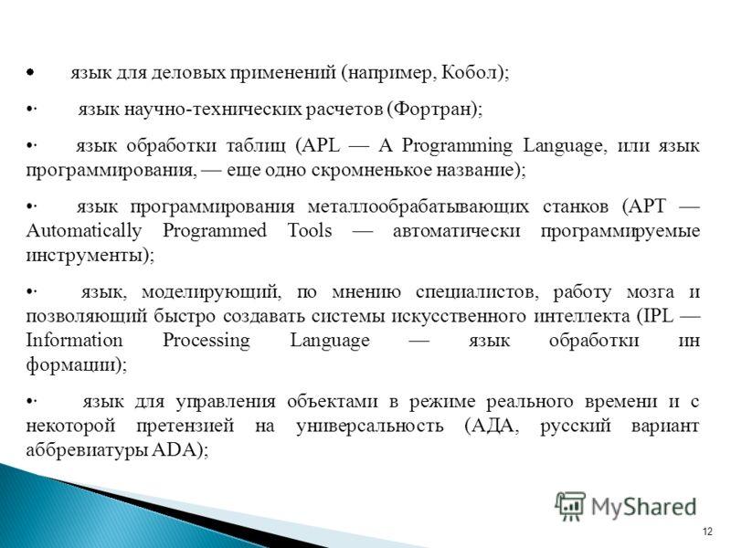 12 язык для деловых применений (например, Кобол); · язык научно-технических расчетов (Фортран); · язык обработки таблиц (APL A Programming Language, или язык программирования, еще одно скромненькое название); · язык программирования металлообрабатыва