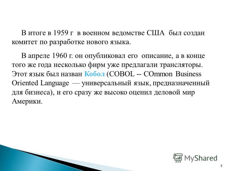 8 В итоге в 1959 г в военном ведомстве США был создан комитет по разработке нового языка. В апреле 1960 г. он опубликовал его описание, а в конце того же года несколько фирм уже предлагали трансляторы. Этот язык был назван Кобол (COBOL -- COmmon Busi