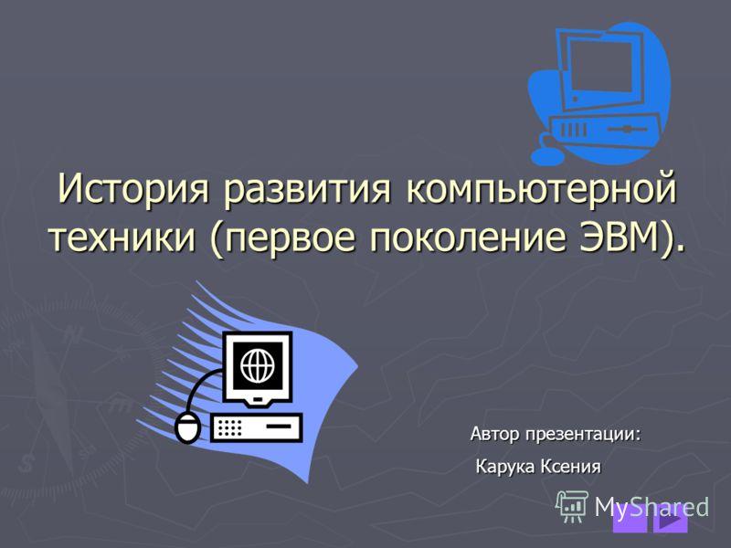 История развития компьютерной техники (первое поколение ЭВМ). Автор презентации: Карука Ксения Карука Ксения