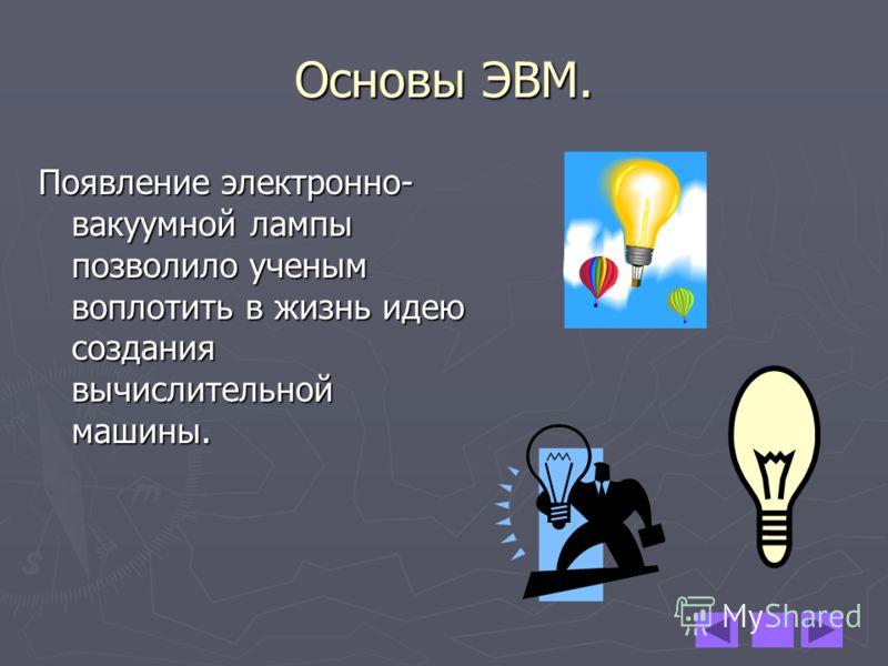 Основы ЭВМ. Появление электронно- вакуумной лампы позволило ученым воплотить в жизнь идею создания вычислительной машины.