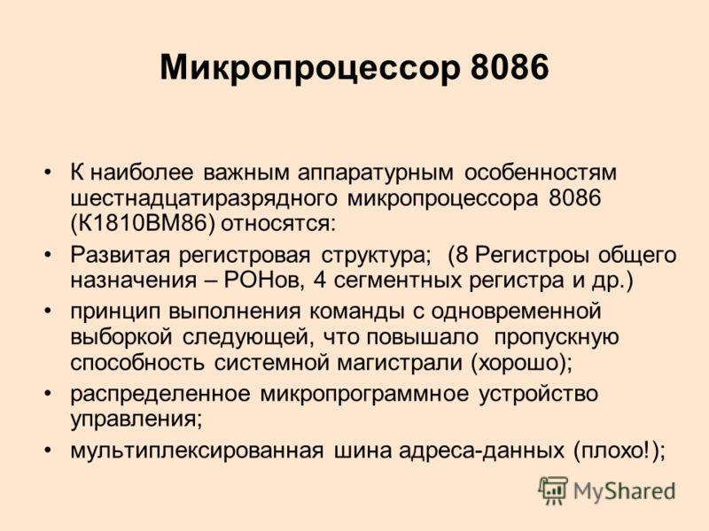 Микропроцессор 8086 К наиболее важным аппаратурным особенностям шестнадцатиразрядного микропроцессора 8086 (К1810ВМ86) относятся: Развитая регистровая структура; (8 Регистроы общего назначения – РОНов, 4 сегментных регистра и др.) принцип выполнения