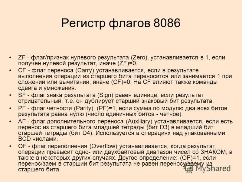 Регистр флагов 8086 ZF - флаг/признак нулевого результата (Zero), устанавливается в 1, если получен нулевой результат, иначе (ZF)=0. CF - флаг переноса (Carry) устанавливается, если в результате выполнения операции из старшего бита переносится или за