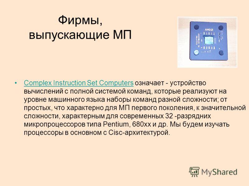 Фирмы, выпускающие МП Complex Instruction Set Computers означает - устройство вычислений с полной системой команд, которые реализуют на уровне машинного языка наборы команд разной сложности; от простых, что характерно для МП первого поколения, к знач