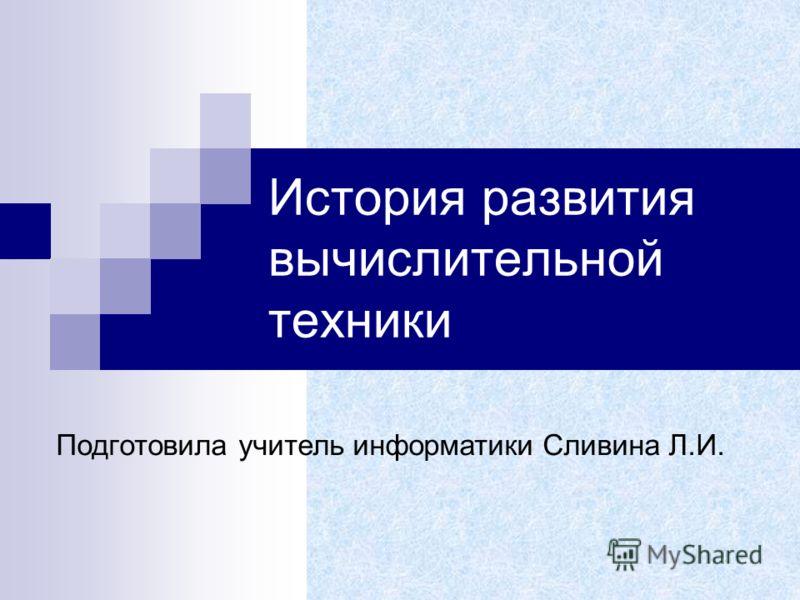 История развития вычислительной техники Подготовила учитель информатики Сливина Л.И.