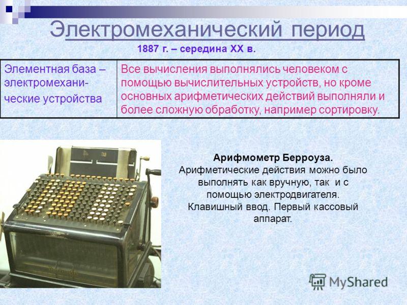 Электромеханический периодлектромеханический период 1887 г. – середина XX в. Элементная база – электромехани- ческие устройства Все вычисления выполнялись человеком с помощью вычислительных устройств, но кроме основных арифметических действий выполня