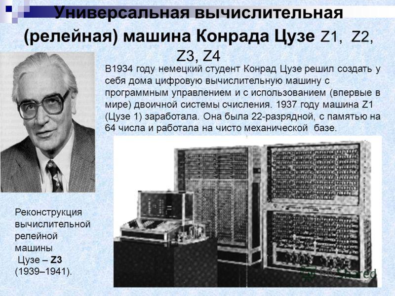 Универсальная вычислительная (релейная) машина Конрада Цузе Z1, Z2, Z3, Z4 В1934 году немецкий студент Конрад Цузе решил создать у себя дома цифровую вычислительную машину с программным управлением и с использованием (впервые в мире) двоичной системы