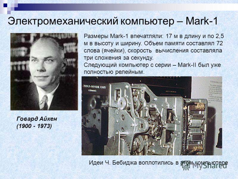 Электромеханический компьютер – Mark-1 Говард Айкен (1900 - 1973) Размеры Mark-1 впечатляли: 17 м в длину и по 2,5 м в высоту и ширину. Объем памяти составлял 72 слова (ячейки), скорость вычисления составляла три сложения за секунду. Следующий компью