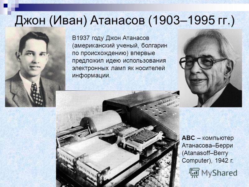 Джон (Иван) Атанасов (1903–1995 гг.) В1937 году Джон Атанасов (американский ученый, болгарин по происхождению) впервые предложил идею использования электронных ламп як носителей информации. ABC – компьютер Атанасова–Берри (Atanasoff–Berry Computer),